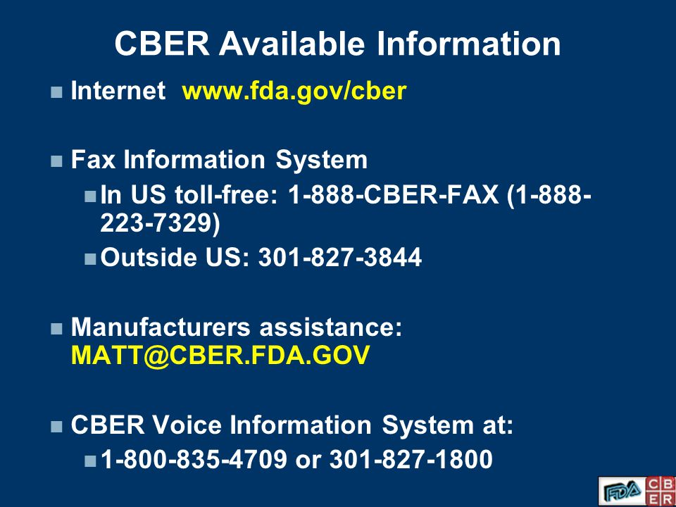 CBER Available Information Internet www.fda.gov/cber Fax Information System In US toll-free: 1-888-CBER-FAX (1-888- 223-7329) Outside US: 301-827-3844 Manufacturers assistance: MATT@CBER.FDA.GOV CBER Voice Information System at: 1-800-835-4709 or 301-827-1800
