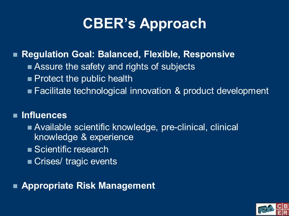 CBER's Approach Regulation Goal: Balanced, Flexible, Responsive Assure the safety and rights of subjects Protect the public health Facilitate technological innovation & product development Influences Available scientific knowledge, pre-clinical, clinical knowledge & experience Scientific research Crises/ tragic events Appropriate Risk Management