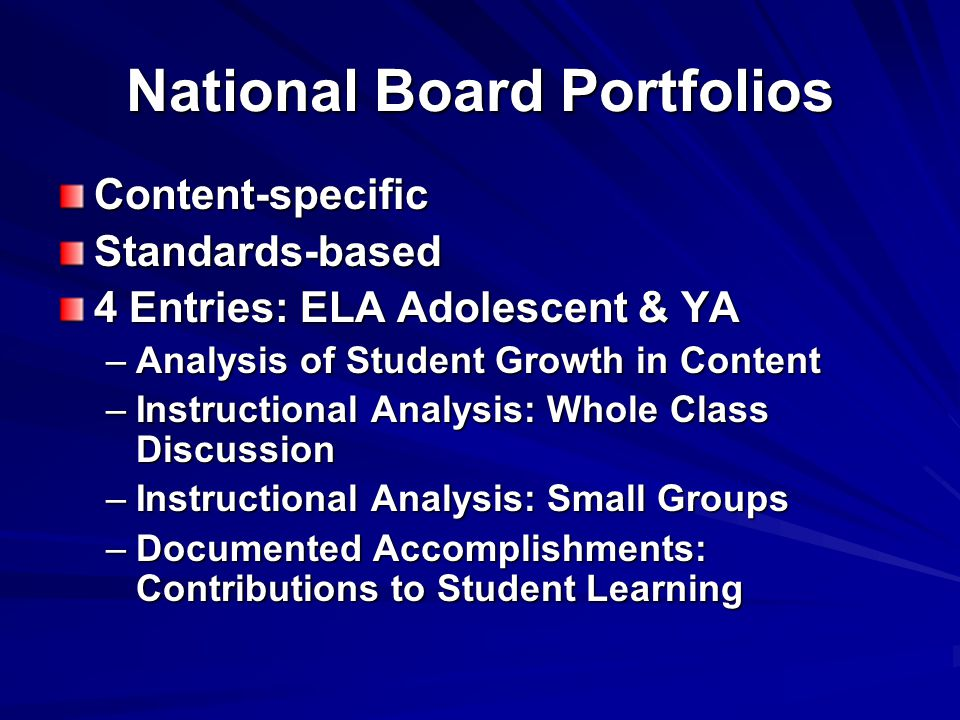 National Board Portfolios Content-specificStandards-based 4 Entries: ELA Adolescent & YA –Analysis of Student Growth in Content –Instructional Analysis: Whole Class Discussion –Instructional Analysis: Small Groups –Documented Accomplishments: Contributions to Student Learning
