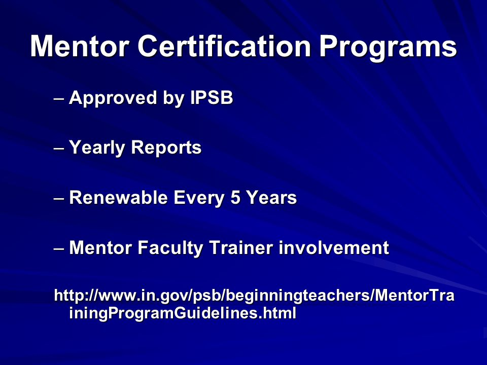 Mentor Certification Programs –Approved by IPSB –Yearly Reports –Renewable Every 5 Years –Mentor Faculty Trainer involvement http://www.in.gov/psb/beginningteachers/MentorTra iningProgramGuidelines.html