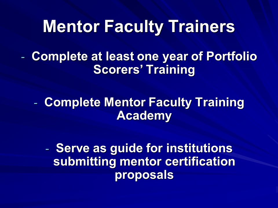 Mentor Faculty Trainers - Complete at least one year of Portfolio Scorers' Training - Complete Mentor Faculty Training Academy - Serve as guide for institutions submitting mentor certification proposals