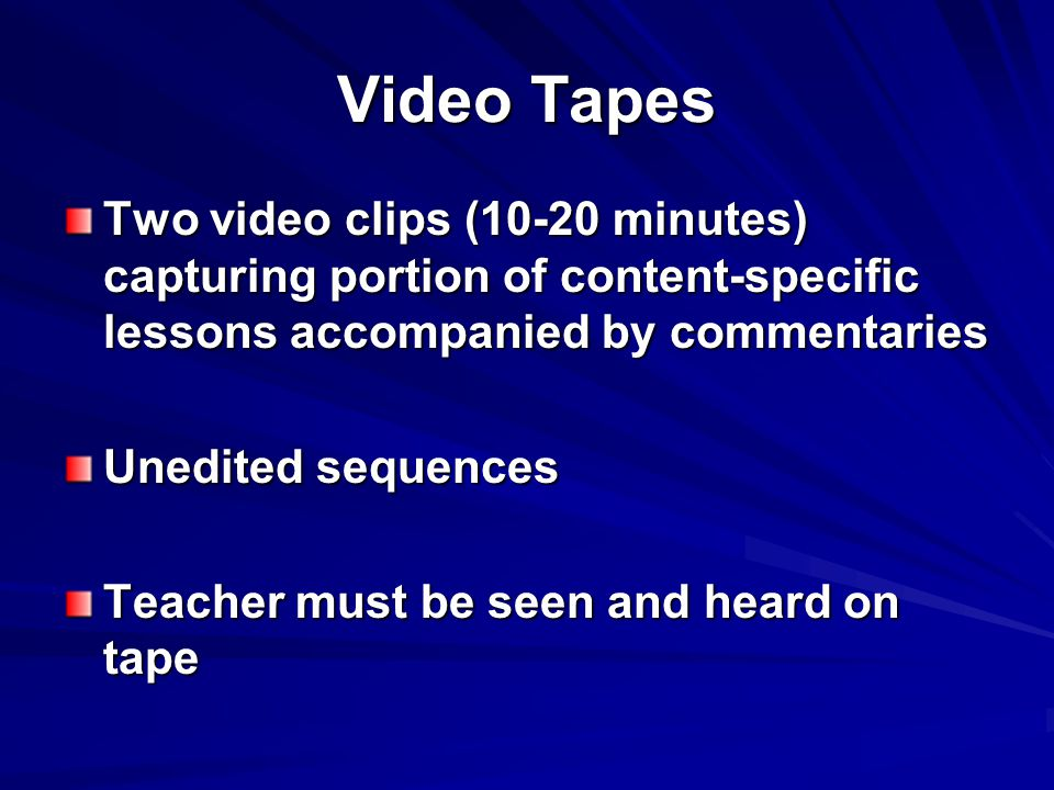 Video Tapes Two video clips (10-20 minutes) capturing portion of content-specific lessons accompanied by commentaries Unedited sequences Teacher must be seen and heard on tape
