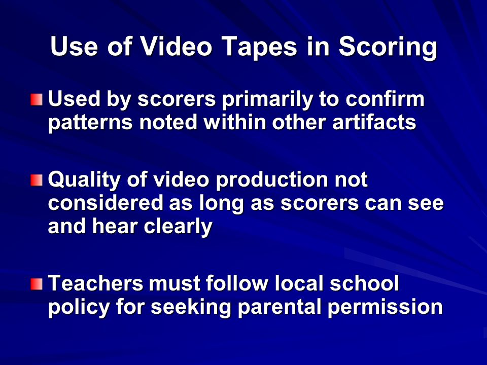 Use of Video Tapes in Scoring Used by scorers primarily to confirm patterns noted within other artifacts Quality of video production not considered as long as scorers can see and hear clearly Teachers must follow local school policy for seeking parental permission