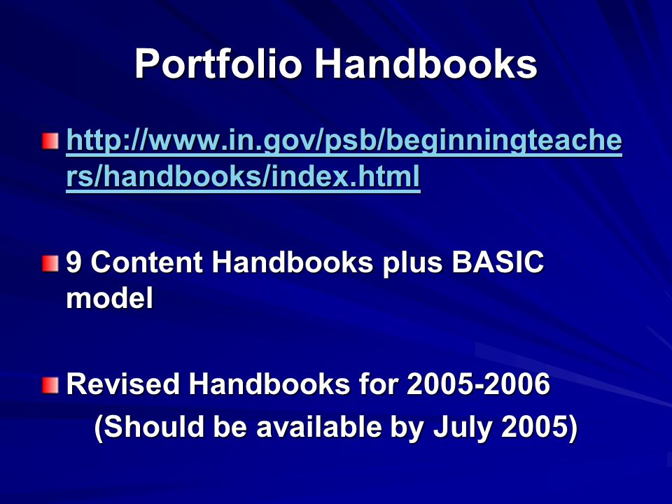 Portfolio Handbooks http://www.in.gov/psb/beginningteache rs/handbooks/index.html http://www.in.gov/psb/beginningteache rs/handbooks/index.html 9 Content Handbooks plus BASIC model Revised Handbooks for 2005-2006 (Should be available by July 2005)