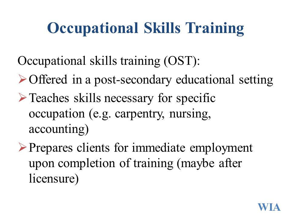 Occupational Skills Training Occupational skills training (OST):  Offered in a post-secondary educational setting  Teaches skills necessary for spec