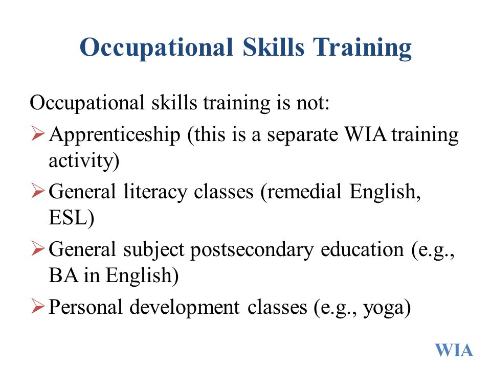 Occupational Skills Training Occupational skills training is not:  Apprenticeship (this is a separate WIA training activity)  General literacy class