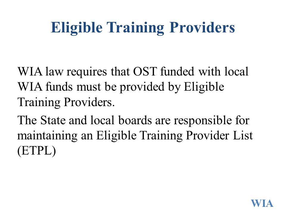 Eligible Training Providers WIA law requires that OST funded with local WIA funds must be provided by Eligible Training Providers. The State and local