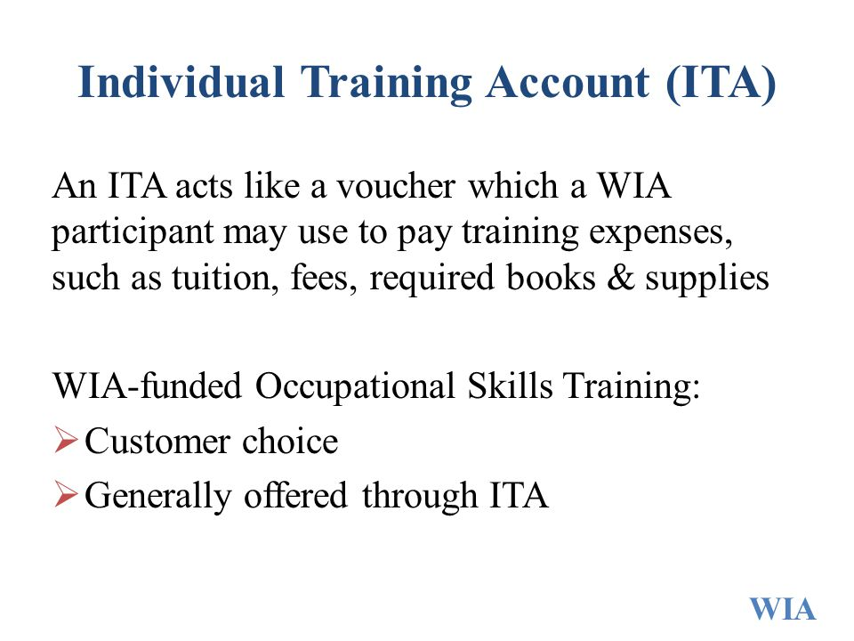 Individual Training Account (ITA) An ITA acts like a voucher which a WIA participant may use to pay training expenses, such as tuition, fees, required