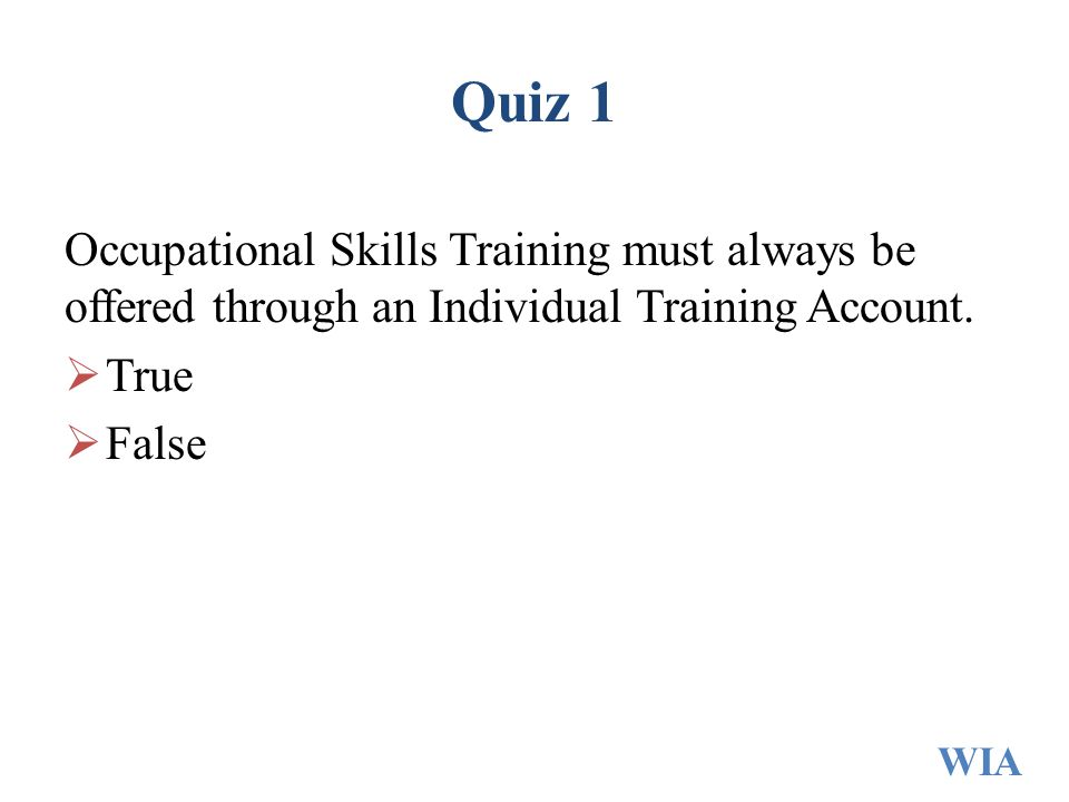 Quiz 1 Occupational Skills Training must always be offered through an Individual Training Account.  True  False WIA