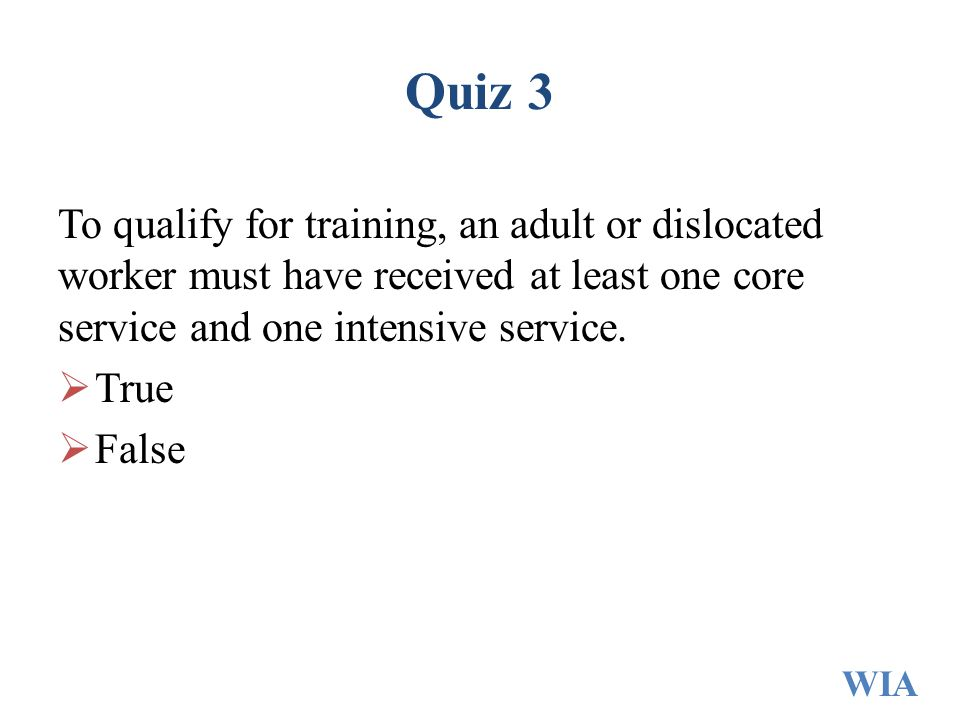 Quiz 3 To qualify for training, an adult or dislocated worker must have received at least one core service and one intensive service.  True  False W