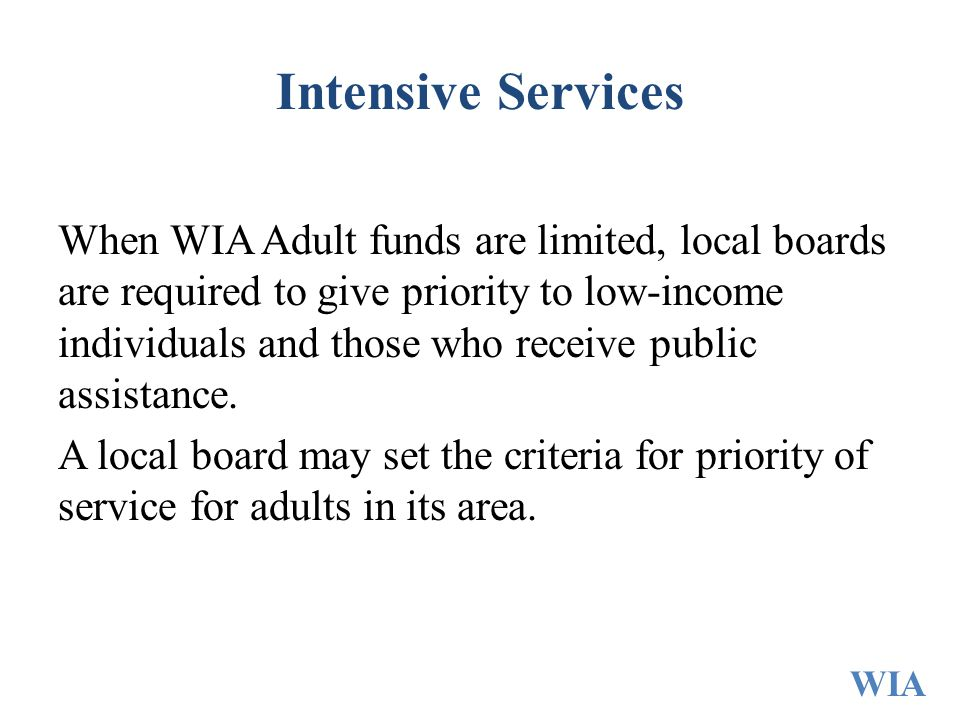 Intensive Services When WIA Adult funds are limited, local boards are required to give priority to low-income individuals and those who receive public