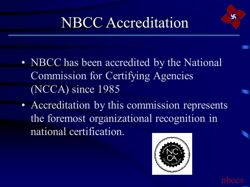 NBCC Accreditation NBCC has been accredited by the National Commission for Certifying Agencies (NCCA) since 1985 Accreditation by this commission represents the foremost organizational recognition in national certification.