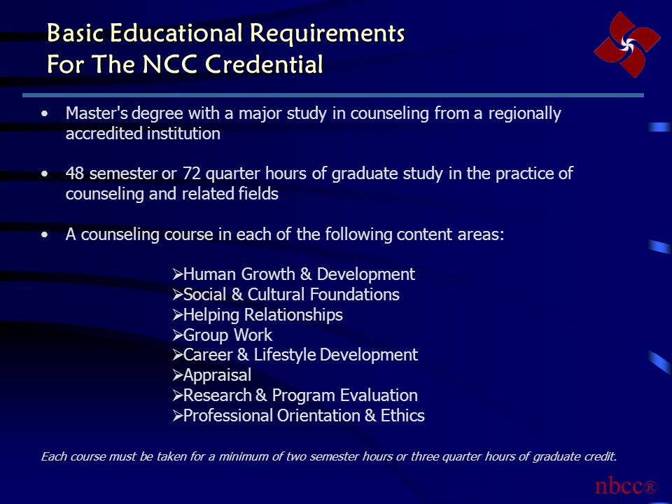 Basic Educational Requirements For The NCC Credential Master s degree with a major study in counseling from a regionally accredited institution 48 semester or 72 quarter hours of graduate study in the practice of counseling and related fields A counseling course in each of the following content areas:  Human Growth & Development  Social & Cultural Foundations  Helping Relationships  Group Work  Career & Lifestyle Development  Appraisal  Research & Program Evaluation  Professional Orientation & Ethics Each course must be taken for a minimum of two semester hours or three quarter hours of graduate credit.