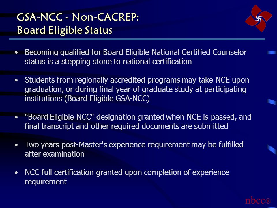 GSA-NCC - Non-CACREP: Board Eligible Status Becoming qualified for Board Eligible National Certified Counselor status is a stepping stone to national certification Students from regionally accredited programs may take NCE upon graduation, or during final year of graduate study at participating institutions (Board Eligible GSA-NCC) Board Eligible NCC designation granted when NCE is passed, and final transcript and other required documents are submitted Two years post-Master s experience requirement may be fulfilled after examination NCC full certification granted upon completion of experience requirement nbcc ®