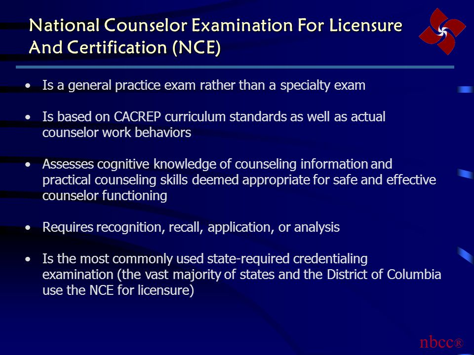 National Counselor Examination For Licensure And Certification (NCE) Is a general practice exam rather than a specialty exam Is based on CACREP curriculum standards as well as actual counselor work behaviors Assesses cognitive knowledge of counseling information and practical counseling skills deemed appropriate for safe and effective counselor functioning Requires recognition, recall, application, or analysis Is the most commonly used state-required credentialing examination (the vast majority of states and the District of Columbia use the NCE for licensure) nbcc ®