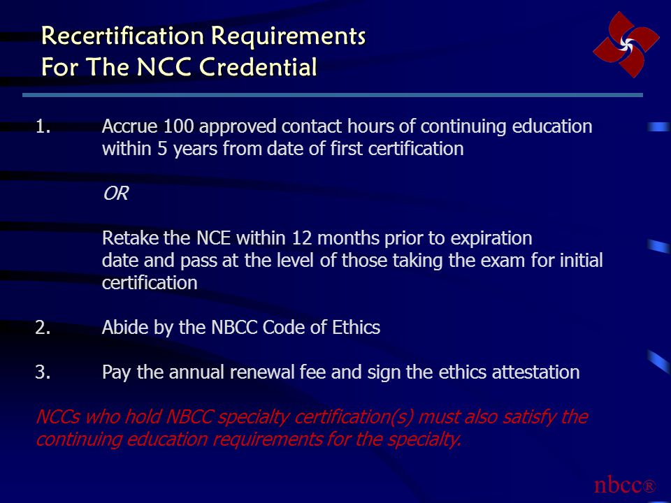 Recertification Requirements For The NCC Credential 1.Accrue 100 approved contact hours of continuing education within 5 years from date of first certification OR Retake the NCE within 12 months prior to expiration date and pass at the level of those taking the exam for initial certification 2.Abide by the NBCC Code of Ethics 3.Pay the annual renewal fee and sign the ethics attestation NCCs who hold NBCC specialty certification(s) must also satisfy the continuing education requirements for the specialty.