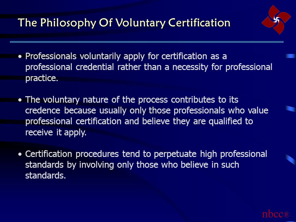 The Philosophy Of Voluntary Certification Professionals voluntarily apply for certification as a professional credential rather than a necessity for professional practice.