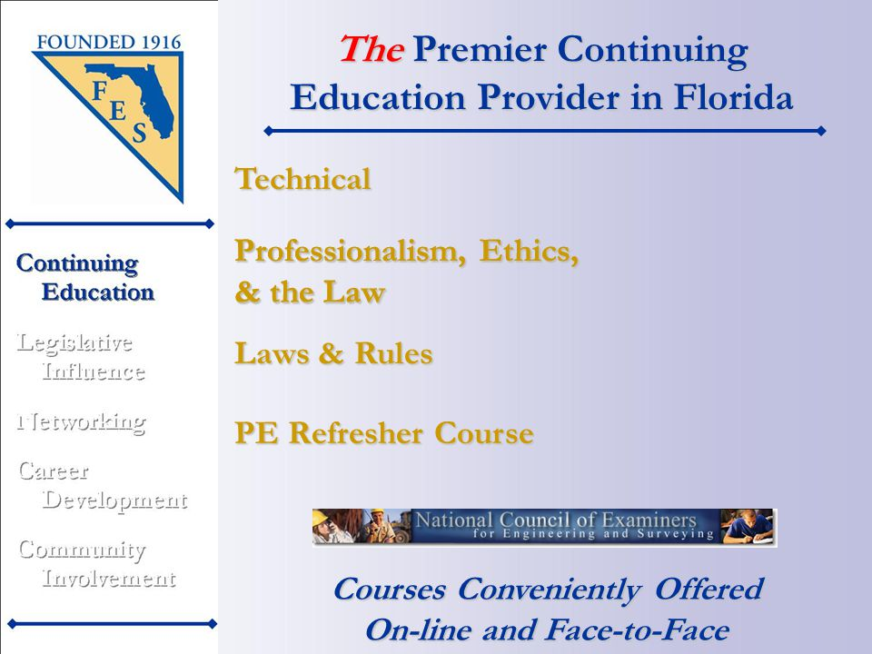 The Premier Continuing Education Provider in Florida Courses Conveniently Offered On-line and Face-to-Face PE Refresher Course Professionalism, Ethics, & the Law Technical Laws & Rules
