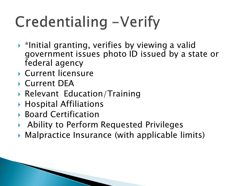  *Initial granting, verifies by viewing a valid government issues photo ID issued by a state or federal agency  Current licensure  Current DEA  Relevant Education/Training  Hospital Affiliations  Board Certification  Ability to Perform Requested Privileges  Malpractice Insurance (with applicable limits)