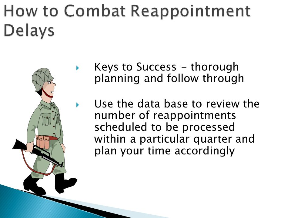  Keys to Success - thorough planning and follow through  Use the data base to review the number of reappointments scheduled to be processed within a particular quarter and plan your time accordingly