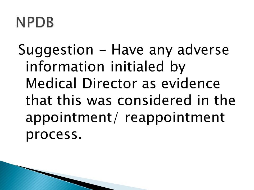 Suggestion - Have any adverse information initialed by Medical Director as evidence that this was considered in the appointment/ reappointment process