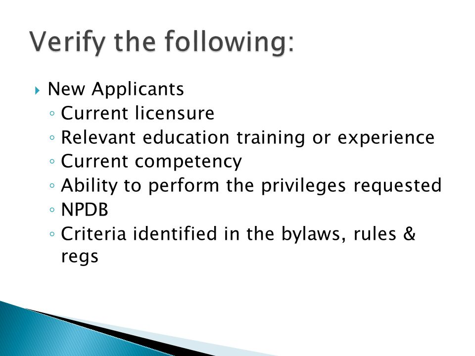  New Applicants ◦ Current licensure ◦ Relevant education training or experience ◦ Current competency ◦ Ability to perform the privileges requested ◦ NPDB ◦ Criteria identified in the bylaws, rules & regs