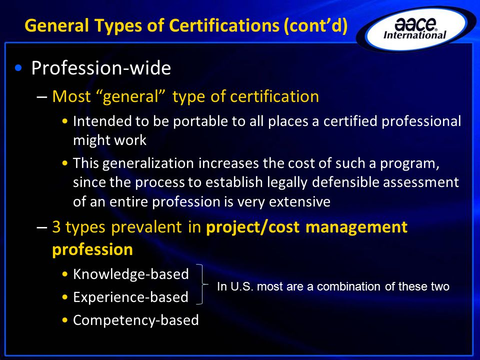 General Types of Certifications (cont'd) Profession-wide – Most general type of certification Intended to be portable to all places a certified professional might work This generalization increases the cost of such a program, since the process to establish legally defensible assessment of an entire profession is very extensive – 3 types prevalent in project/cost management profession Knowledge-based Experience-based Competency-based In U.S.