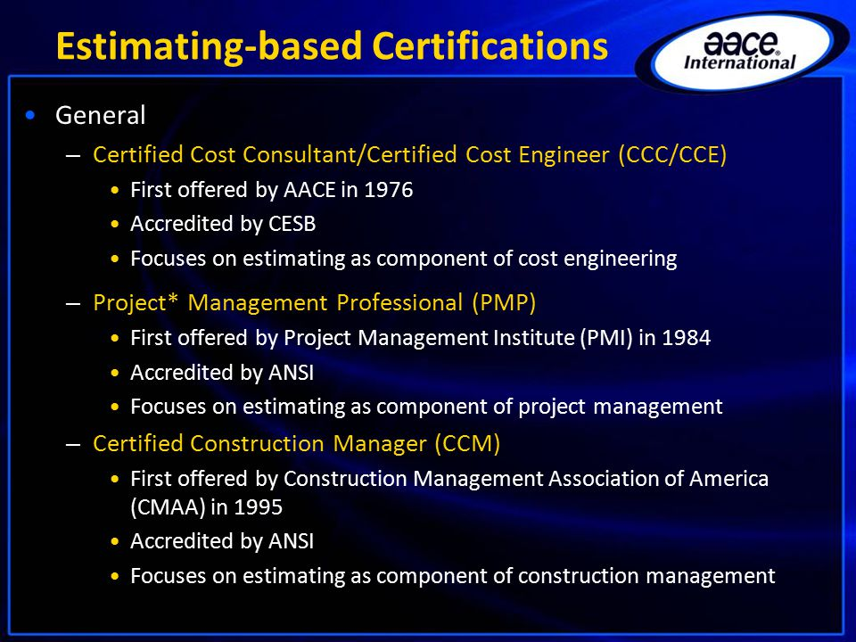 Estimating-based Certifications General – Certified Cost Consultant/Certified Cost Engineer (CCC/CCE) First offered by AACE in 1976 Accredited by CESB Focuses on estimating as component of cost engineering – Project* Management Professional (PMP) First offered by Project Management Institute (PMI) in 1984 Accredited by ANSI Focuses on estimating as component of project management – Certified Construction Manager (CCM) First offered by Construction Management Association of America (CMAA) in 1995 Accredited by ANSI Focuses on estimating as component of construction management