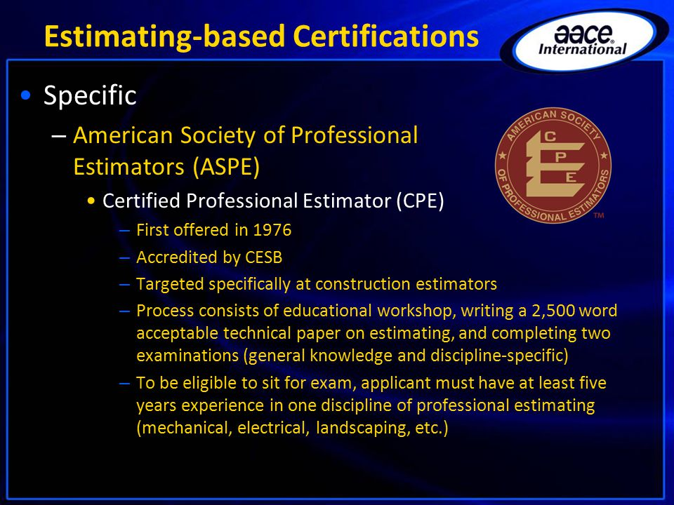 Estimating-based Certifications Specific – American Society of Professional Estimators (ASPE) Certified Professional Estimator (CPE) – First offered in 1976 – Accredited by CESB – Targeted specifically at construction estimators – Process consists of educational workshop, writing a 2,500 word acceptable technical paper on estimating, and completing two examinations (general knowledge and discipline-specific) – To be eligible to sit for exam, applicant must have at least five years experience in one discipline of professional estimating (mechanical, electrical, landscaping, etc.)