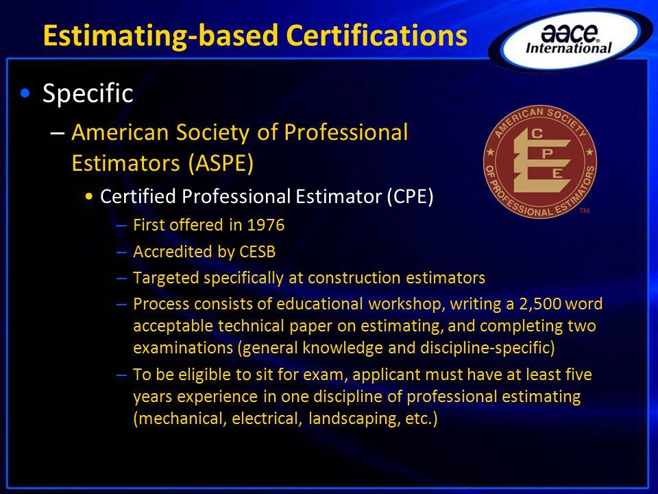 Estimating-based Certifications Specific – American Society of Professional Estimators (ASPE) Certified Professional Estimator (CPE) – First offered i