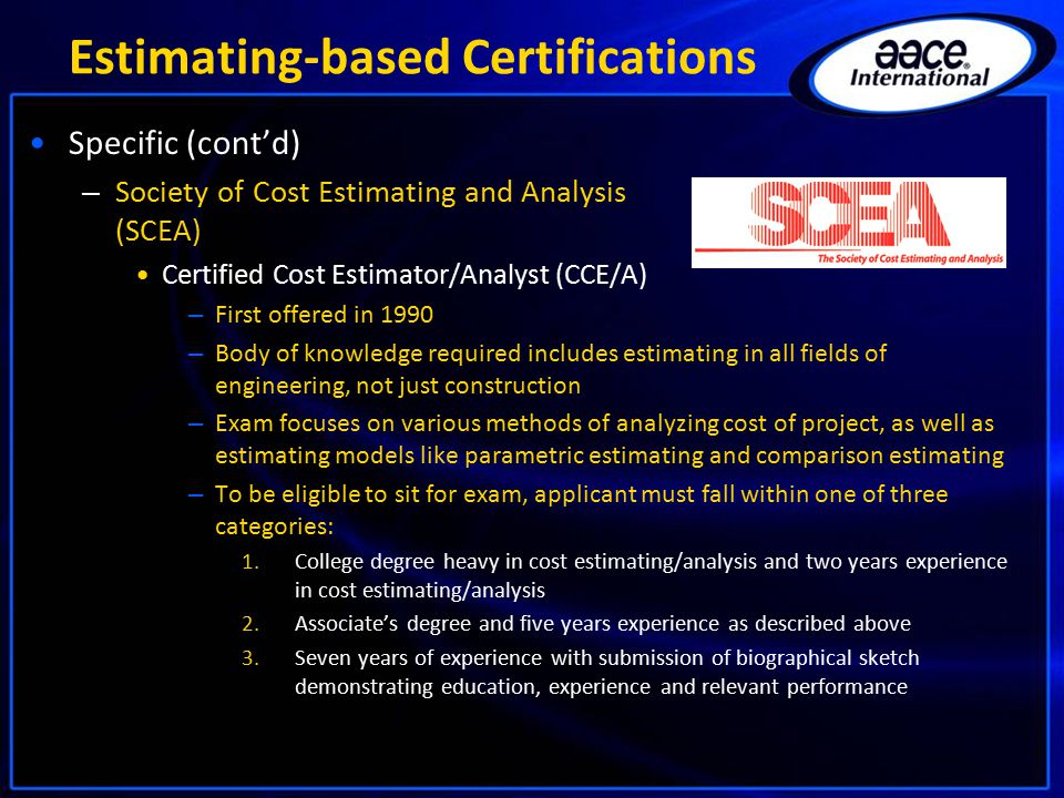 Estimating-based Certifications Specific (cont'd) – Society of Cost Estimating and Analysis (SCEA) Certified Cost Estimator/Analyst (CCE/A) – First offered in 1990 – Body of knowledge required includes estimating in all fields of engineering, not just construction – Exam focuses on various methods of analyzing cost of project, as well as estimating models like parametric estimating and comparison estimating – To be eligible to sit for exam, applicant must fall within one of three categories: 1.College degree heavy in cost estimating/analysis and two years experience in cost estimating/analysis 2.Associate's degree and five years experience as described above 3.Seven years of experience with submission of biographical sketch demonstrating education, experience and relevant performance