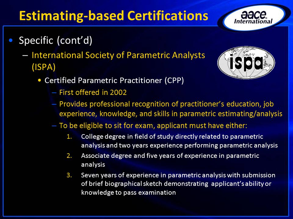 Estimating-based Certifications Specific (cont'd) – International Society of Parametric Analysts (ISPA) Certified Parametric Practitioner (CPP) – First offered in 2002 – Provides professional recognition of practitioner's education, job experience, knowledge, and skills in parametric estimating/analysis – To be eligible to sit for exam, applicant must have either: 1.College degree in field of study directly related to parametric analysis and two years experience performing parametric analysis 2.Associate degree and five years of experience in parametric analysis 3.Seven years of experience in parametric analysis with submission of brief biographical sketch demonstrating applicant's ability or knowledge to pass examination