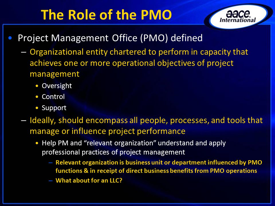 The Role of the PMO Project Management Office (PMO) defined – Organizational entity chartered to perform in capacity that achieves one or more operational objectives of project management Oversight Control Support – Ideally, should encompass all people, processes, and tools that manage or influence project performance Help PM and relevant organization understand and apply professional practices of project management – Relevant organization is business unit or department influenced by PMO functions & in receipt of direct business benefits from PMO operations – What about for an LLC