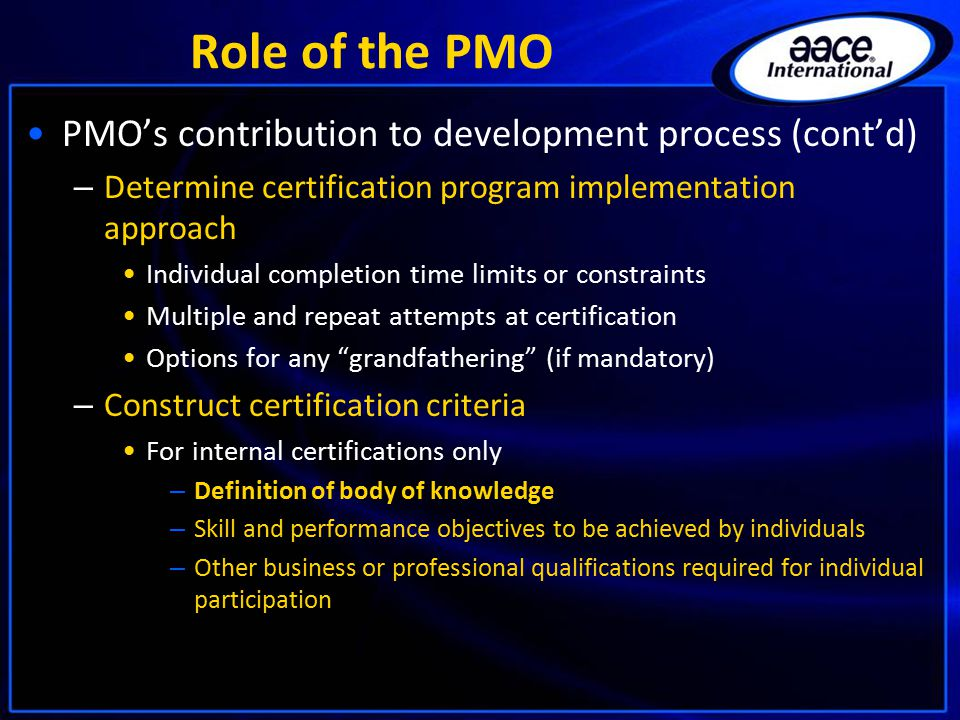 Role of the PMO PMO's contribution to development process (cont'd) – Determine certification program implementation approach Individual completion time limits or constraints Multiple and repeat attempts at certification Options for any grandfathering (if mandatory) – Construct certification criteria For internal certifications only – Definition of body of knowledge – Skill and performance objectives to be achieved by individuals – Other business or professional qualifications required for individual participation