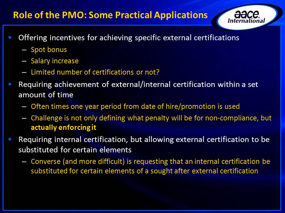 Role of the PMO: Some Practical Applications Offering incentives for achieving specific external certifications – Spot bonus – Salary increase – Limit