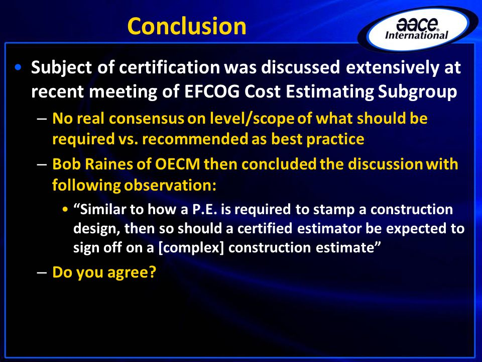 Conclusion Subject of certification was discussed extensively at recent meeting of EFCOG Cost Estimating Subgroup – No real consensus on level/scope of what should be required vs.