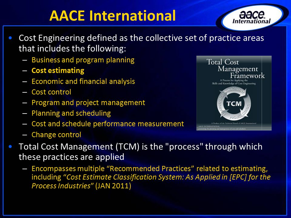 AACE International Cost Engineering defined as the collective set of practice areas that includes the following: – Business and program planning – Cost estimating – Economic and financial analysis – Cost control – Program and project management – Planning and scheduling – Cost and schedule performance measurement – Change control Total Cost Management (TCM) is the process through which these practices are applied – Encompasses multiple Recommended Practices related to estimating, including Cost Estimate Classification System: As Applied in [EPC] for the Process Industries (JAN 2011)