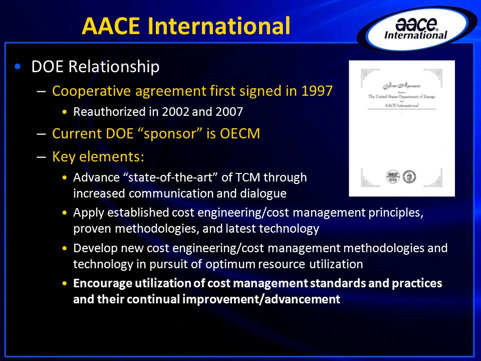 """AACE International DOE Relationship – Cooperative agreement first signed in 1997 Reauthorized in 2002 and 2007 – Current DOE """"sponsor"""" is OECM – Key e"""