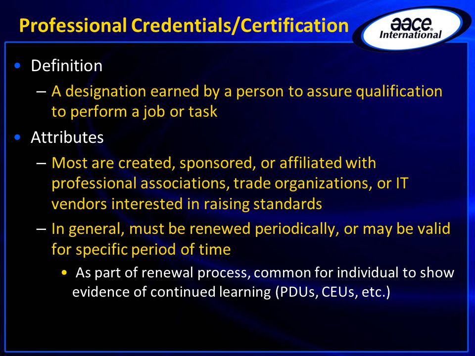 Professional Credentials/Certification Definition – A designation earned by a person to assure qualification to perform a job or task Attributes – Most are created, sponsored, or affiliated with professional associations, trade organizations, or IT vendors interested in raising standards – In general, must be renewed periodically, or may be valid for specific period of time As part of renewal process, common for individual to show evidence of continued learning (PDUs, CEUs, etc.)