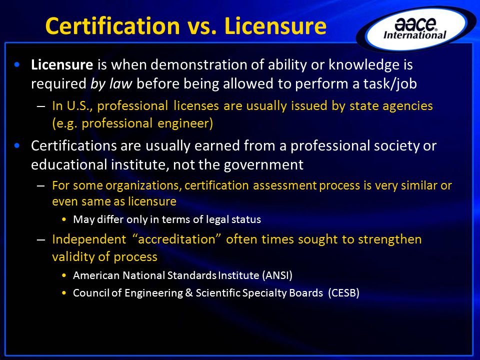 Certification vs. Licensure Licensure is when demonstration of ability or knowledge is required by law before being allowed to perform a task/job – In