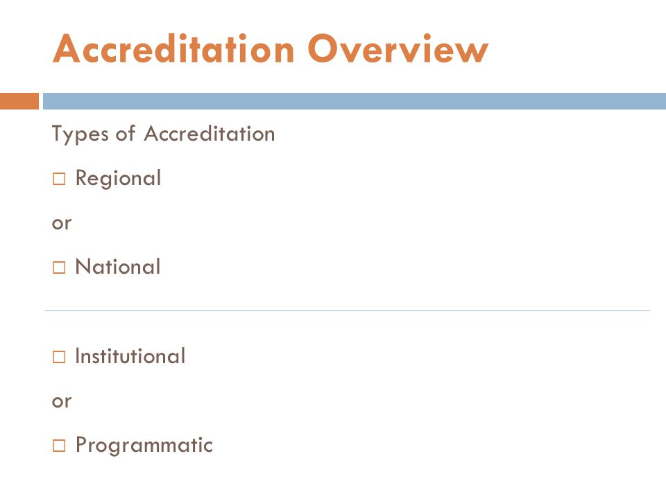 Types of Accreditation  Regional or  National  Institutional or  Programmatic Accreditation Overview