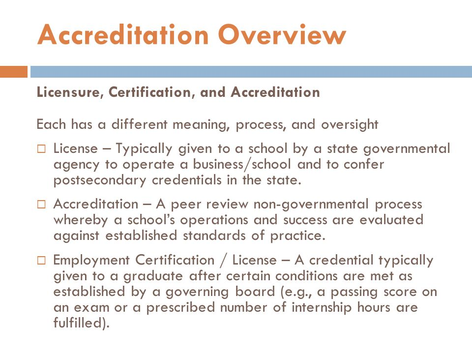 Licensure, Certification, and Accreditation Each has a different meaning, process, and oversight  License – Typically given to a school by a state governmental agency to operate a business/school and to confer postsecondary credentials in the state.
