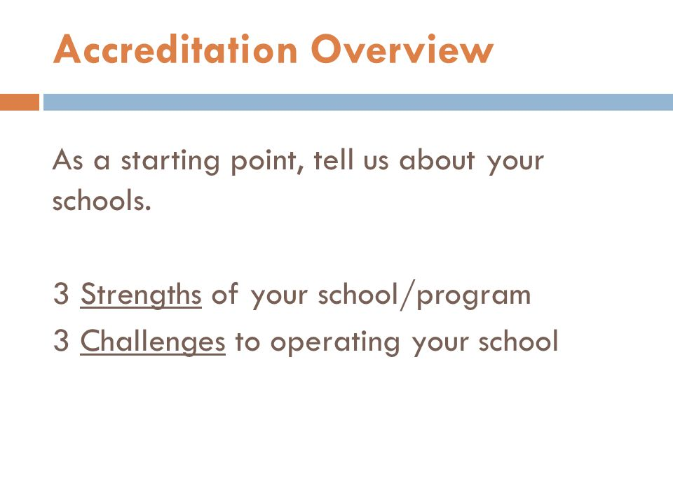 As a starting point, tell us about your schools. 3 Strengths of your school/program 3 Challenges to operating your school Accreditation Overview