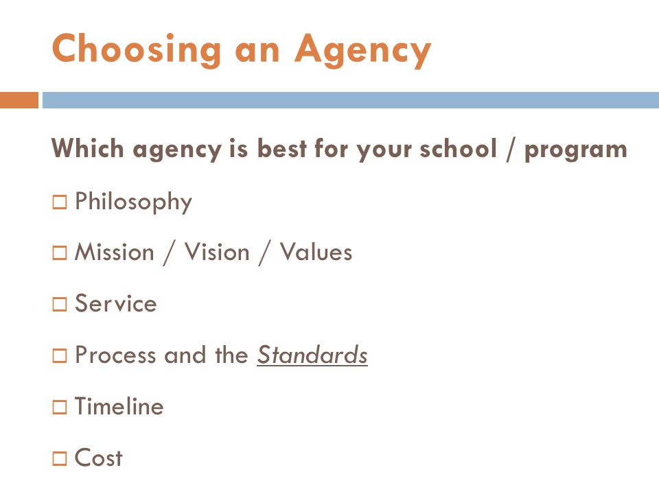 Which agency is best for your school / program  Philosophy  Mission / Vision / Values  Service  Process and the Standards  Timeline  Cost Choosing an Agency