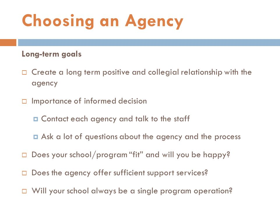 Long-term goals  Create a long term positive and collegial relationship with the agency  Importance of informed decision  Contact each agency and talk to the staff  Ask a lot of questions about the agency and the process  Does your school/program fit and will you be happy.
