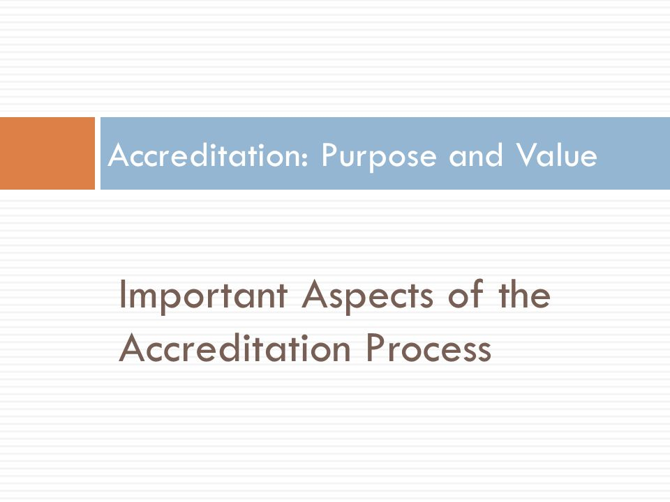 Important Aspects of the Accreditation Process Accreditation: Purpose and Value