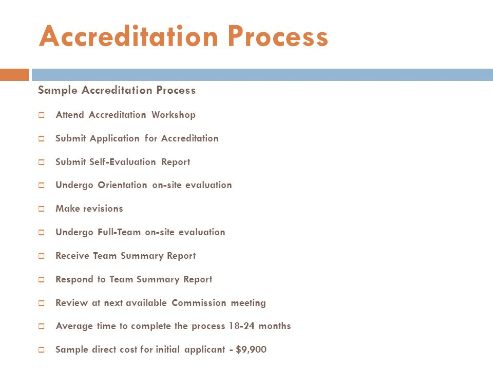 Sample Accreditation Process  Attend Accreditation Workshop  Submit Application for Accreditation  Submit Self-Evaluation Report  Undergo Orientat