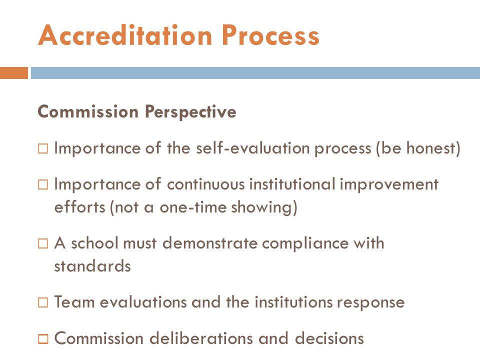 Commission Perspective  Importance of the self-evaluation process (be honest)  Importance of continuous institutional improvement efforts (not a one-time showing)  A school must demonstrate compliance with standards  Team evaluations and the institutions response  Commission deliberations and decisions Accreditation Process