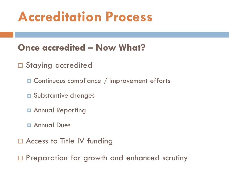 Once accredited – Now What?  Staying accredited  Continuous compliance / improvement efforts  Substantive changes  Annual Reporting  Annual Dues