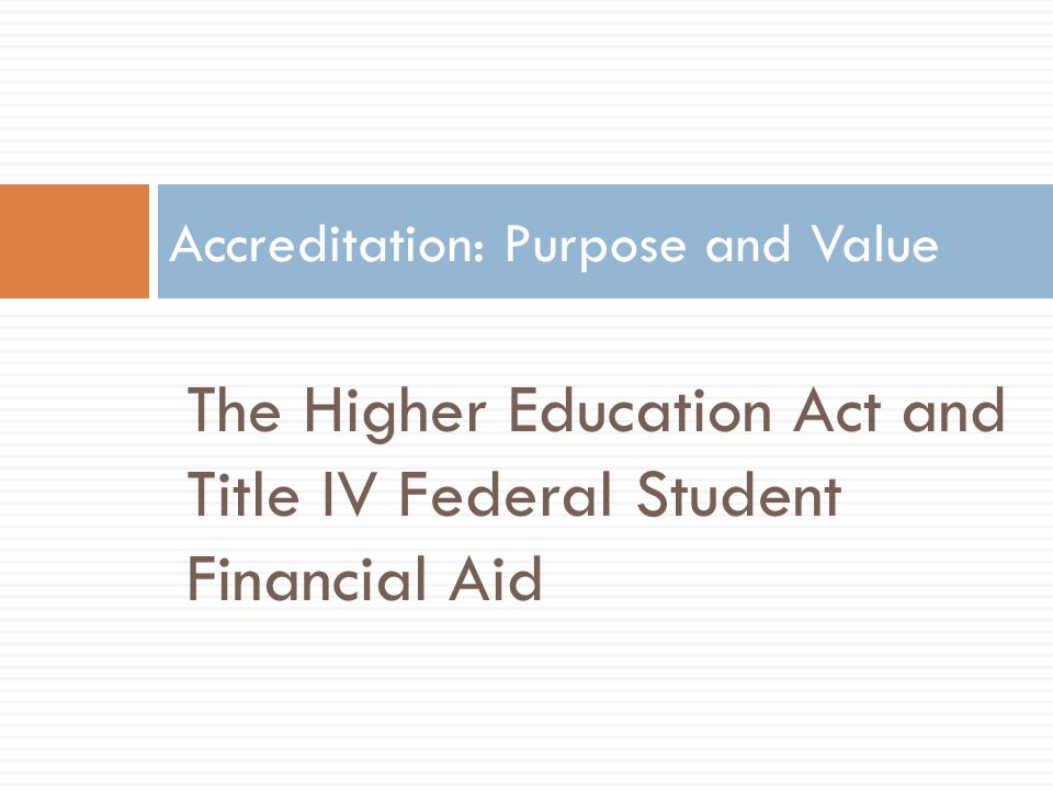 The Higher Education Act and Title IV Federal Student Financial Aid Accreditation: Purpose and Value
